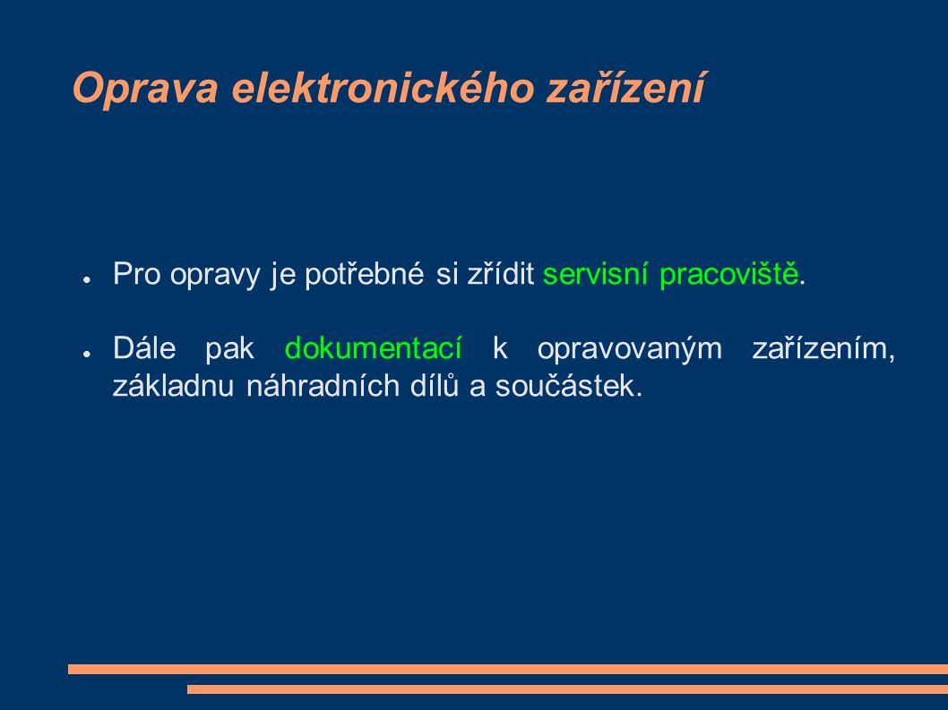 Oprava elektronického zařízení ● Pro opravy je potřebné si zřídit servisní pracoviště. ● Dále pak dokumentací k opravovaným zařízením, základnu náhrad