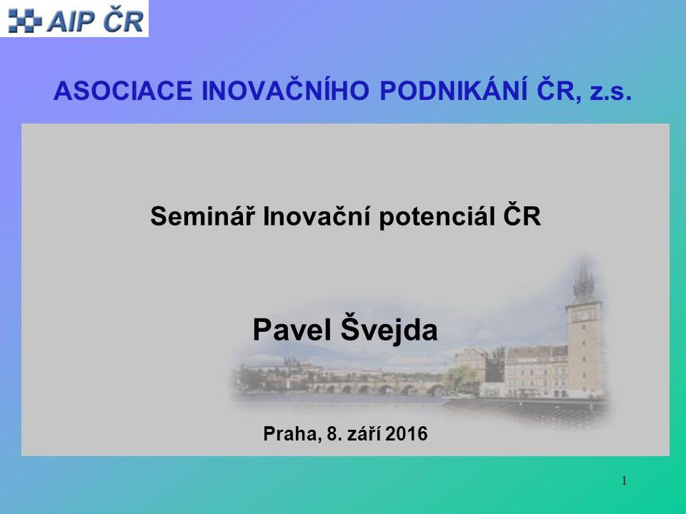 1 ASOCIACE INOVAČNÍHO PODNIKÁNÍ ČR, z.s. Seminář Inovační potenciál ČR Pavel Švejda Praha, 8.