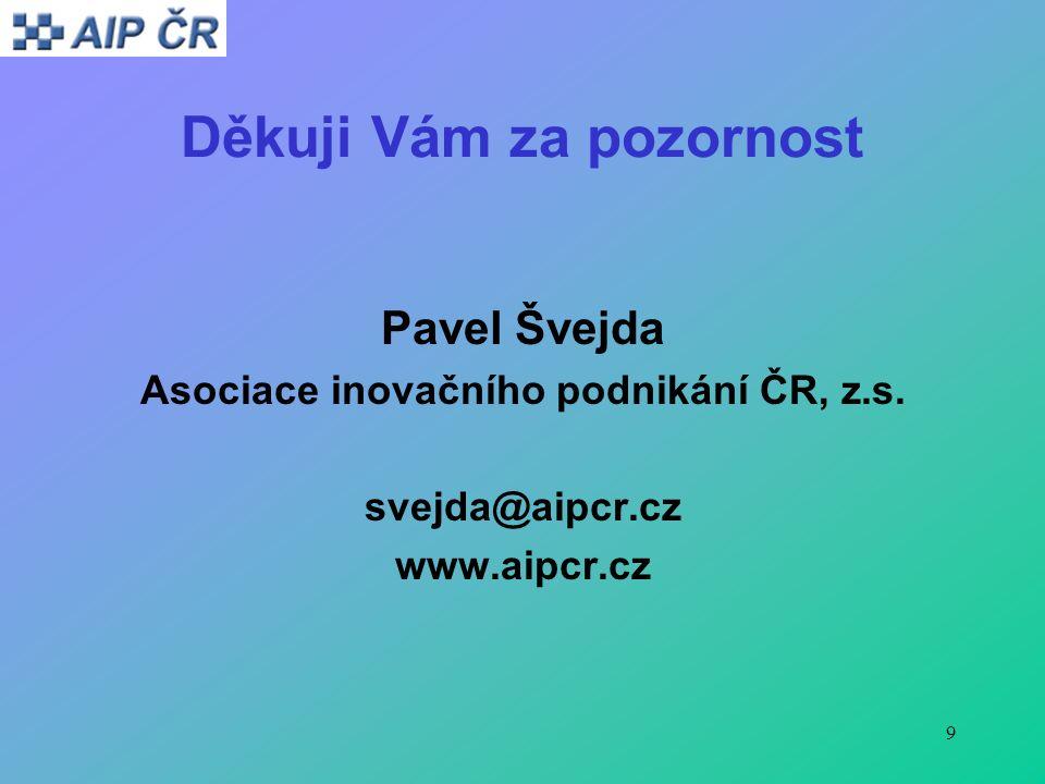 9 Děkuji Vám za pozornost Pavel Švejda Asociace inovačního podnikání ČR, z.s.