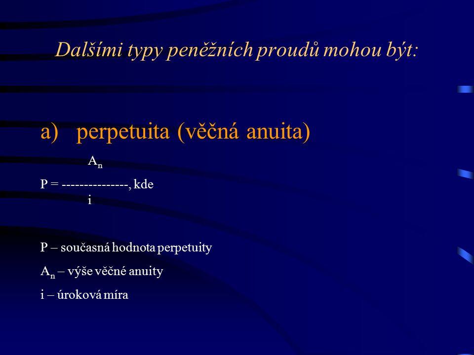 Dalšími typy peněžních proudů mohou být: a) perpetuita (věčná anuita) AnAn P = ---------------, kde i P – současná hodnota perpetuity A n – výše věčné anuity i – úroková míra