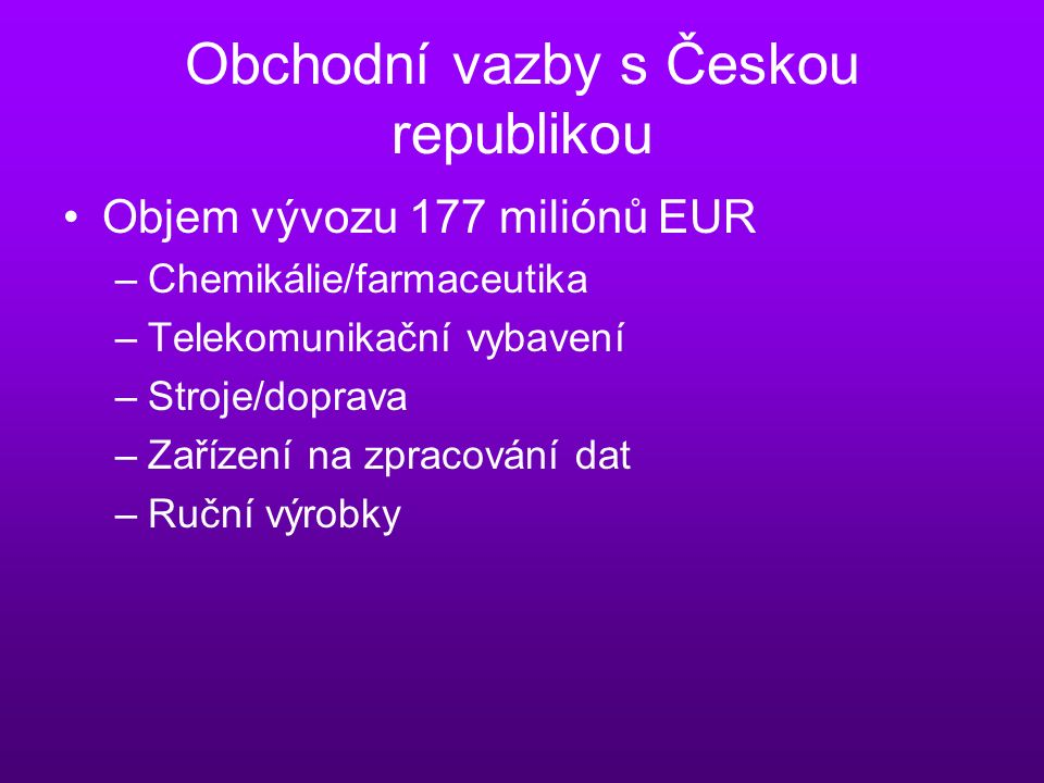 Obchodní vazby s Českou republikou Objem vývozu 177 miliónů EUR –Chemikálie/farmaceutika –Telekomunikační vybavení –Stroje/doprava –Zařízení na zpracování dat –Ruční výrobky