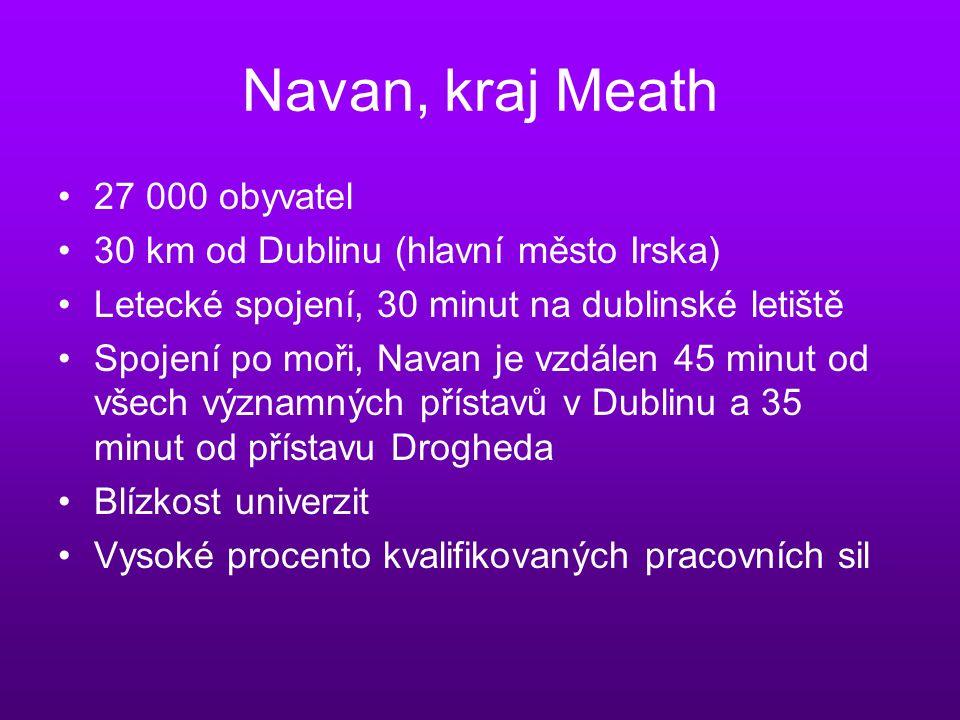 Navan, kraj Meath 27 000 obyvatel 30 km od Dublinu (hlavní město Irska) Letecké spojení, 30 minut na dublinské letiště Spojení po moři, Navan je vzdálen 45 minut od všech významných přístavů v Dublinu a 35 minut od přístavu Drogheda Blízkost univerzit Vysoké procento kvalifikovaných pracovních sil