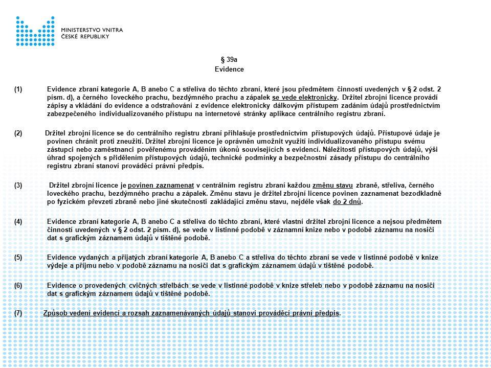 § 39a Evidence (1)Evidence zbraní kategorie A, B anebo C a střeliva do těchto zbraní, které jsou předmětem činností uvedených v § 2 odst. 2 písm. d),