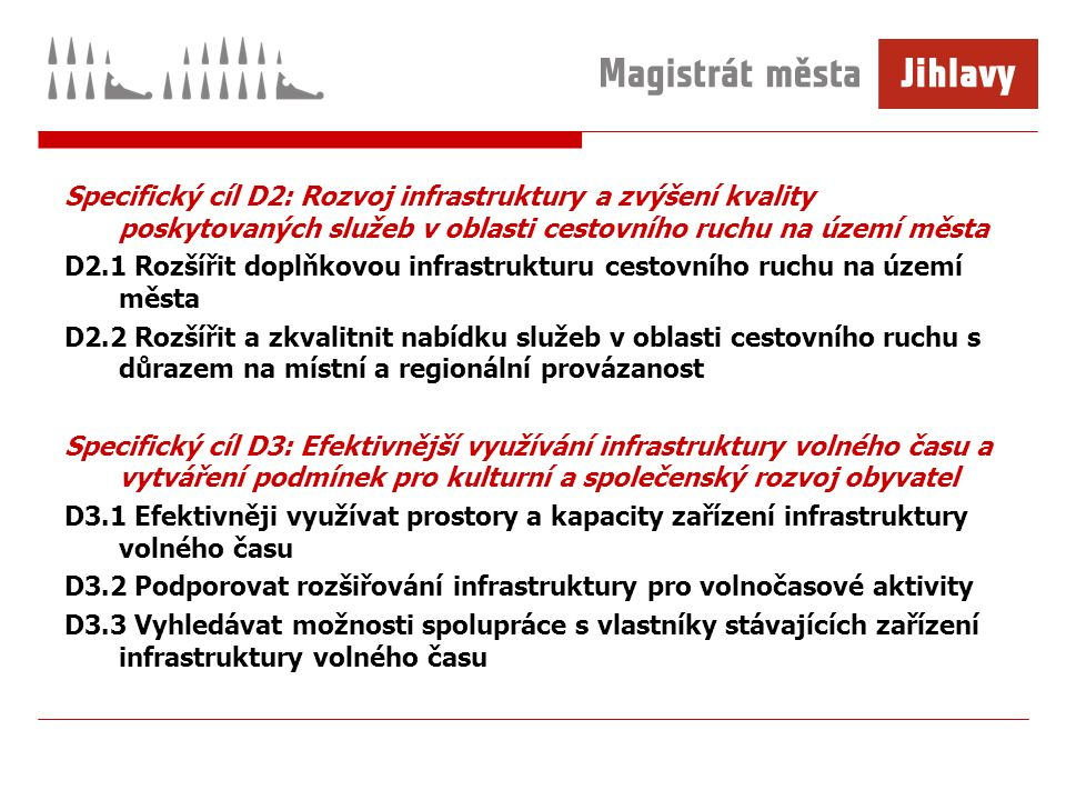 Specifický cíl D2: Rozvoj infrastruktury a zvýšení kvality poskytovaných služeb v oblasti cestovního ruchu na území města D2.1 Rozšířit doplňkovou infrastrukturu cestovního ruchu na území města D2.2 Rozšířit a zkvalitnit nabídku služeb v oblasti cestovního ruchu s důrazem na místní a regionální provázanost Specifický cíl D3: Efektivnější využívání infrastruktury volného času a vytváření podmínek pro kulturní a společenský rozvoj obyvatel D3.1 Efektivněji využívat prostory a kapacity zařízení infrastruktury volného času D3.2 Podporovat rozšiřování infrastruktury pro volnočasové aktivity D3.3 Vyhledávat možnosti spolupráce s vlastníky stávajících zařízení infrastruktury volného času