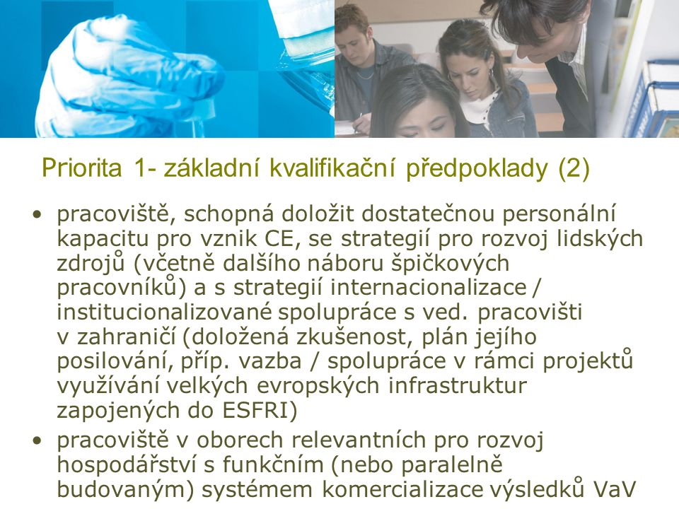 Pr iorita 1- základní kvalifikační předpoklady (2) pracoviště, schopná doložit dostatečnou personální kapacitu pro vznik CE, se strategií pro rozvoj lidských zdrojů (včetně dalšího náboru špičkových pracovníků) a s strategií internacionalizace / institucionalizované spolupráce s ved.