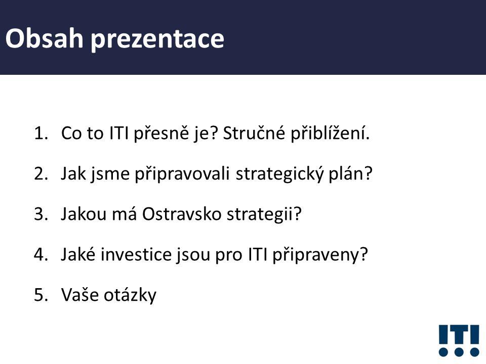 Obsah prezentace 1.Co to ITI přesně je? Stručné přiblížení. 2.Jak jsme připravovali strategický plán? 3.Jakou má Ostravsko strategii? 4.Jaké investice