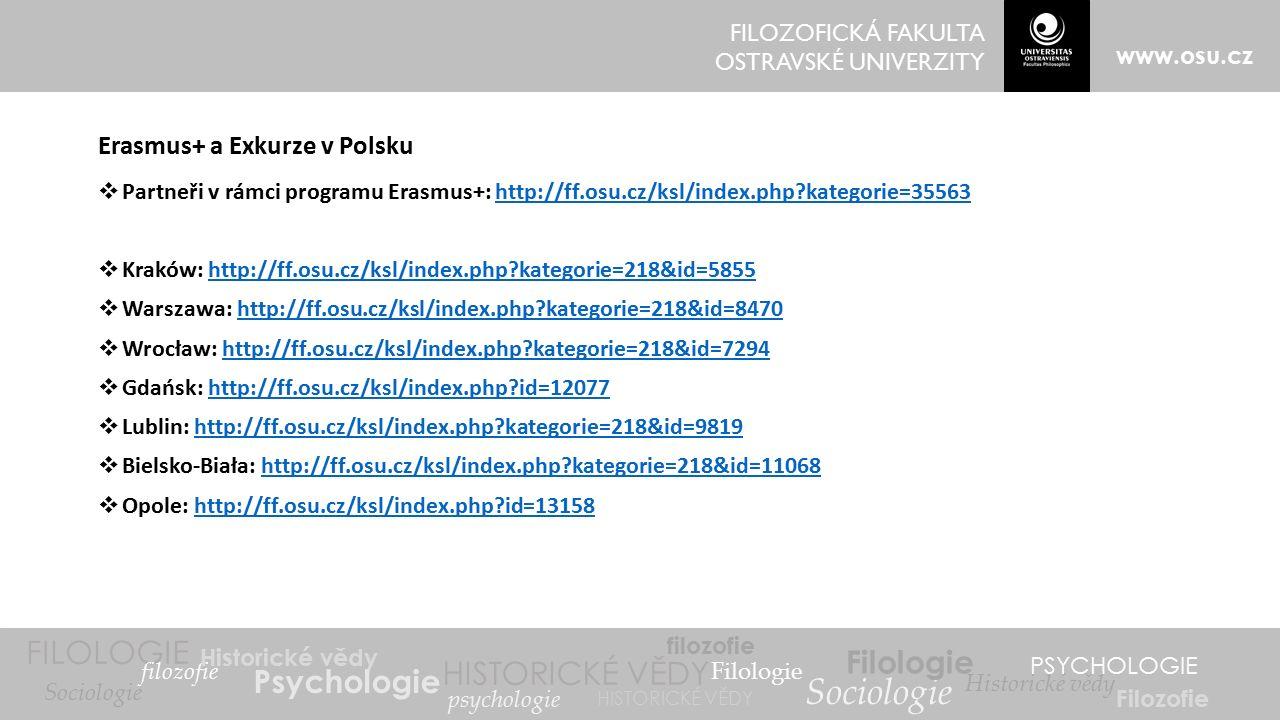 FILOZOFICKÁ FAKULTA OSTRAVSKÉ UNIVERZITY www.osu.cz FILOLOGIE filozofie Historické vědy Psychologie Filologie HISTORICKÉ VĚDY psychologie filozofie Sociologie Filologie Historické vědy PSYCHOLOGIE Filozofie Sociologie HISTORICKÉ VĚDY Erasmus+ a Exkurze v Polsku  Partneři v rámci programu Erasmus+: http://ff.osu.cz/ksl/index.php?kategorie=35563http://ff.osu.cz/ksl/index.php?kategorie=35563  Kraków: http://ff.osu.cz/ksl/index.php?kategorie=218&id=5855http://ff.osu.cz/ksl/index.php?kategorie=218&id=5855  Warszawa: http://ff.osu.cz/ksl/index.php?kategorie=218&id=8470http://ff.osu.cz/ksl/index.php?kategorie=218&id=8470  Wrocław: http://ff.osu.cz/ksl/index.php?kategorie=218&id=7294http://ff.osu.cz/ksl/index.php?kategorie=218&id=7294  Gdańsk: http://ff.osu.cz/ksl/index.php?id=12077http://ff.osu.cz/ksl/index.php?id=12077  Lublin: http://ff.osu.cz/ksl/index.php?kategorie=218&id=9819http://ff.osu.cz/ksl/index.php?kategorie=218&id=9819  Bielsko-Biała: http://ff.osu.cz/ksl/index.php?kategorie=218&id=11068http://ff.osu.cz/ksl/index.php?kategorie=218&id=11068  Opole: http://ff.osu.cz/ksl/index.php?id=13158http://ff.osu.cz/ksl/index.php?id=13158
