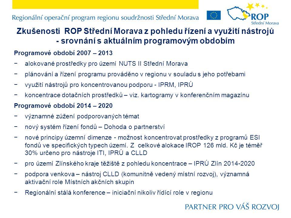 Zkušenosti ROP Střední Morava z pohledu řízení a využití nástrojů - srovnání s aktuálním programovým obdobím Programové období 2007 – 2013 −alokované prostředky pro území NUTS II Střední Morava −plánování a řízení programu prováděno v regionu v souladu s jeho potřebami −využití nástrojů pro koncentrovanou podporu - IPRM, IPRÚ −koncentrace dotačních prostředků – viz.
