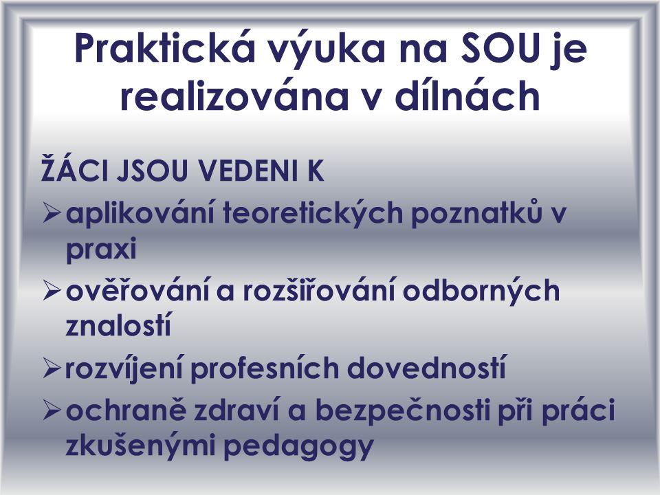 Praktická výuka na SOU je realizována v dílnách ŽÁCI JSOU VEDENI K aaplikování teoretických poznatků v praxi oověřování a rozšiřování odborných znalostí rrozvíjení profesních dovedností oochraně zdraví a bezpečnosti při práci zkušenými pedagogy