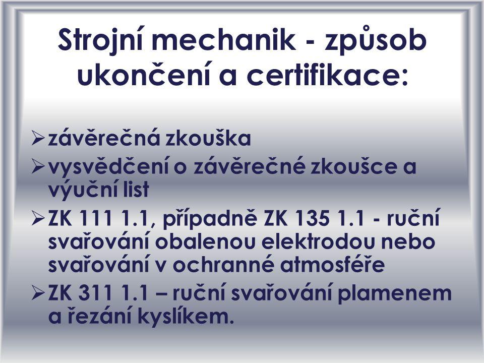 Strojní mechanik - způsob ukončení a certifikace: zzávěrečná zkouška vvysvědčení o závěrečné zkoušce a výuční list ZZK 111 1.1, případně ZK 135 1.1 - ruční svařování obalenou elektrodou nebo svařování v ochranné atmosféře ZZK 311 1.1 – ruční svařování plamenem a řezání kyslíkem.