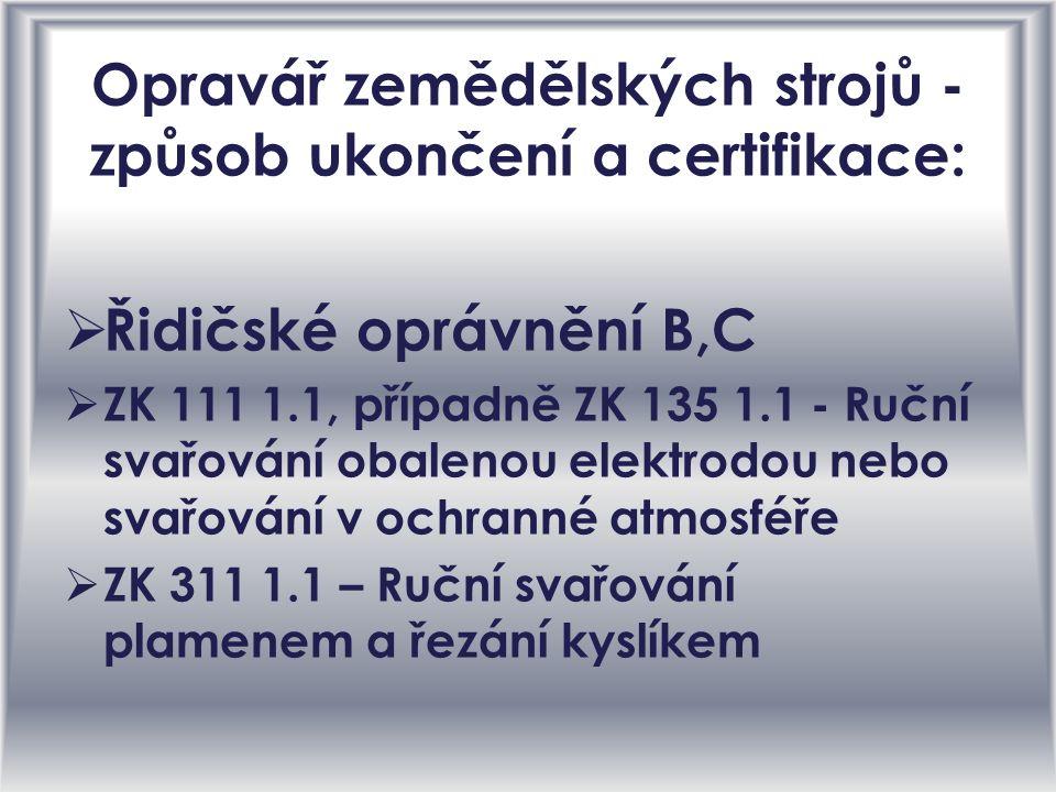 Opravář zemědělských strojů - způsob ukončení a certifikace: ŘŘidičské oprávnění B,C ZZK 111 1.1, případně ZK 135 1.1 - Ruční svařování obalenou elektrodou nebo svařování v ochranné atmosféře ZZK 311 1.1 – Ruční svařování plamenem a řezání kyslíkem