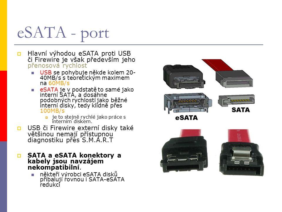 eSATA - port  Hlavní výhodou eSATA proti USB či Firewire je však především jeho přenosová rychlost USB se pohybuje někde kolem 20- 40MB/s s teoretickým maximem na 60MB/s eSATA je v podstatě to samé jako interní SATA, a dosáhne podobných rychlostí jako běžné interní disky, tedy klidně přes 100MB/s  je to stejně rychlé jako práce s interním diskem.