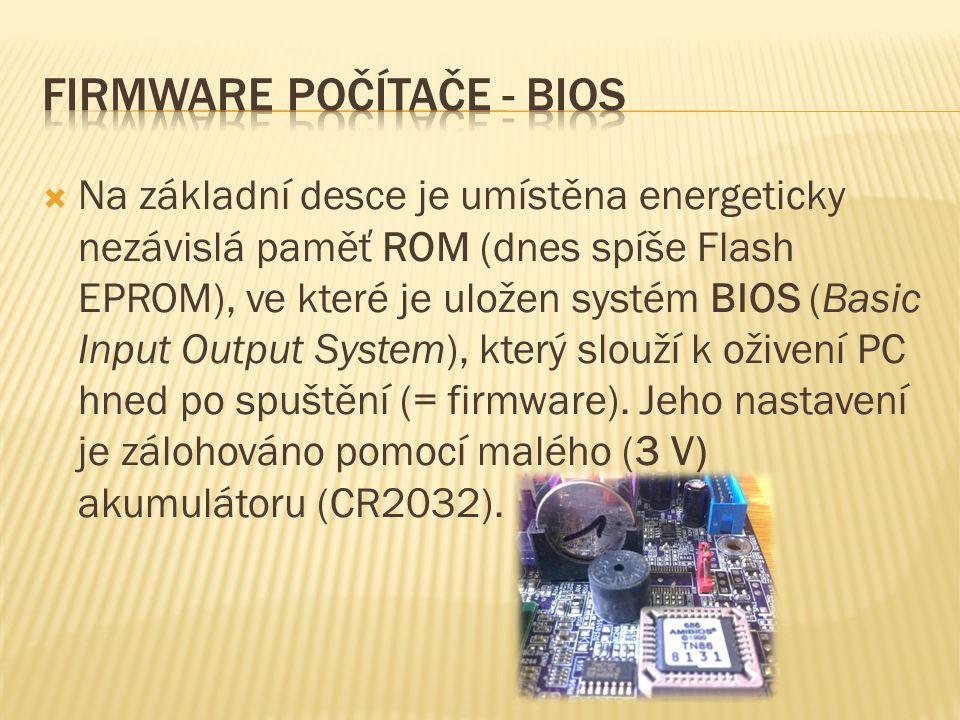  Na základní desce je umístěna energeticky nezávislá paměť ROM (dnes spíše Flash EPROM), ve které je uložen systém BIOS (Basic Input Output System), který slouží k oživení PC hned po spuštění (= firmware).