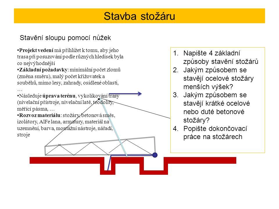Stavba stožáru Stavění sloupu pomocí nůžek Projekt vedení má přihlížet k tomu, aby jeho trasa při posuzování podle různých hledisek byla co nejvýhodnější Základní požadavky: minimální počet zlomů (změna směru), malý počet křižovatek a souběhů, mimo lesy, zahrady, osídlené oblasti, … Následuje úprava terénu, vykolíkování trasy (nivelační přístroje, nivelační latě, teodolity, měřící pásma, … Rozvoz materiálu: stožáry, betonová směs, izolátory, AlFe lana, armatury, materiál na uzemnění, barva, montážní nástroje, nářadí, stroje Způsoby stavby stožárů: 1.Pomocí nůžek 2.Pomocí kozlíku 3.Pomocí nůžek a stavěcího kloubu 4.Nastavováním dílů 1.Napište 4 základní způsoby stavění stožárů 2.Jakým způsobem se stavějí ocelové stožáry menších výšek.