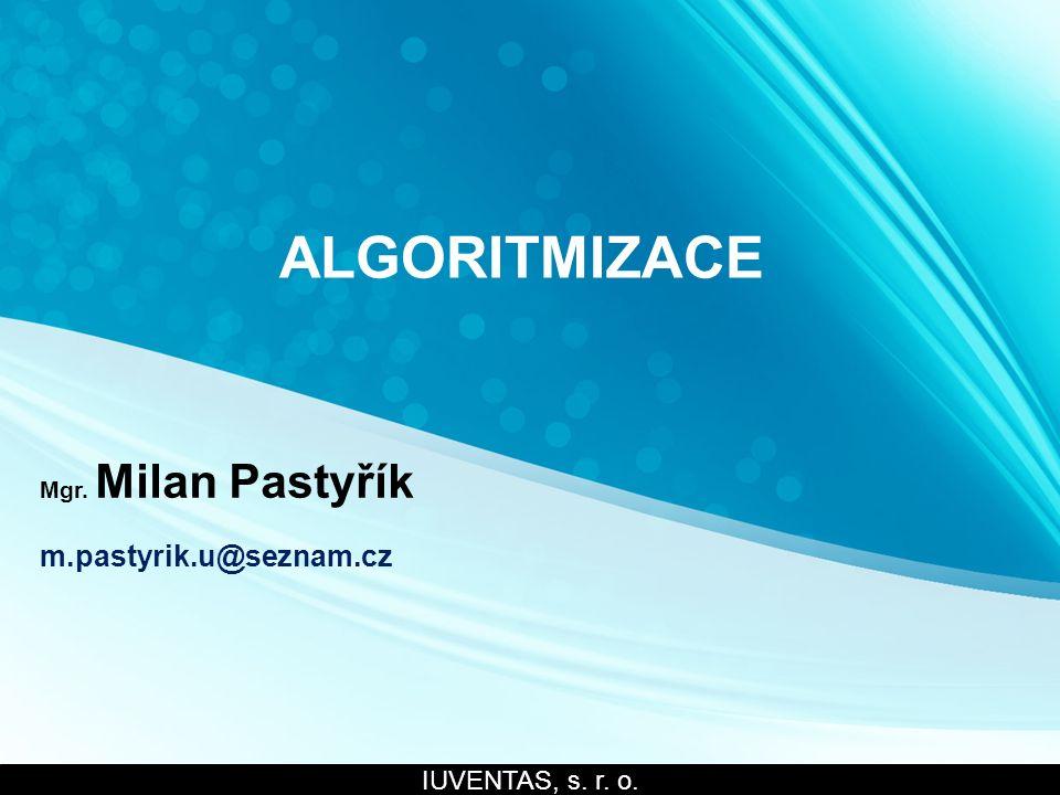 ALGORITMIZACE Mgr. Milan Pastyřík m.pastyrik.u@seznam.cz IUVENTAS, s. r. o.