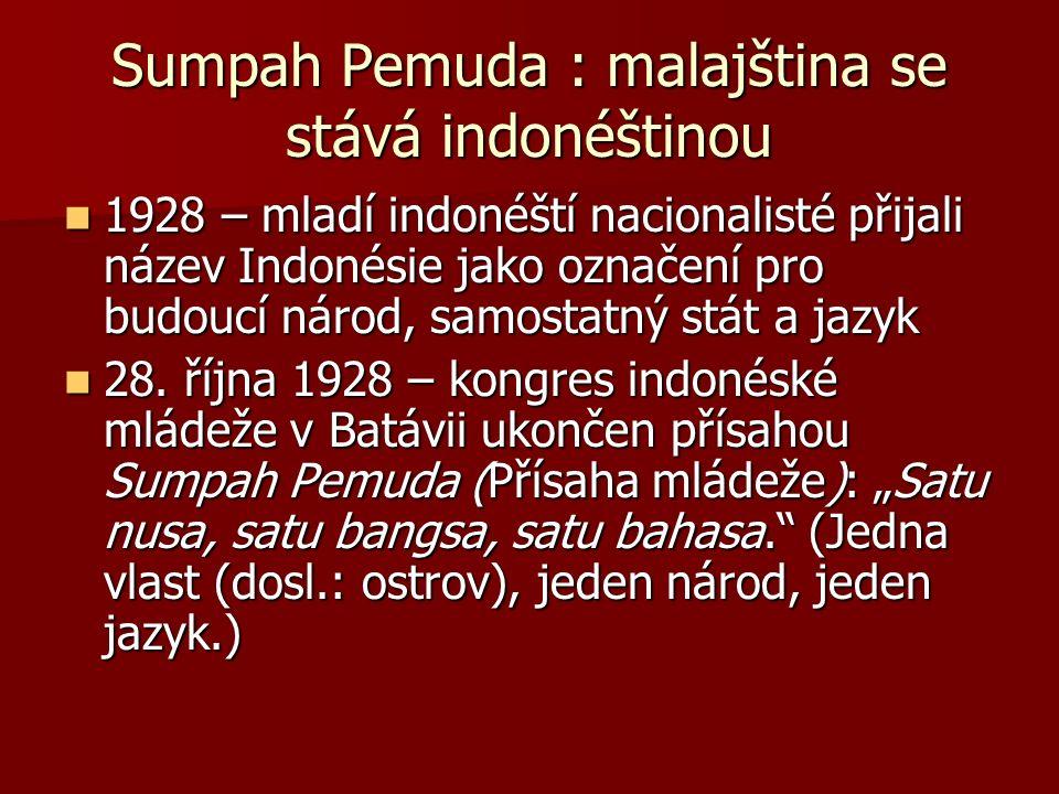 Sumpah Pemuda : malajština se stává indonéštinou 1928 – mladí indonéští nacionalisté přijali název Indonésie jako označení pro budoucí národ, samostatný stát a jazyk 1928 – mladí indonéští nacionalisté přijali název Indonésie jako označení pro budoucí národ, samostatný stát a jazyk 28.