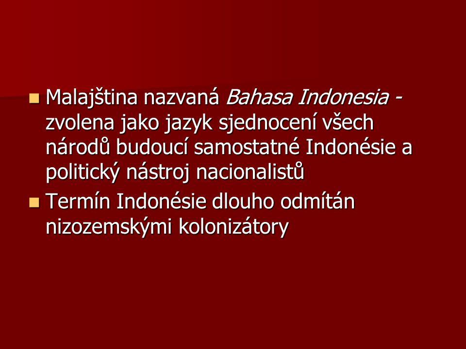 Malajština nazvaná Bahasa Indonesia - zvolena jako jazyk sjednocení všech národů budoucí samostatné Indonésie a politický nástroj nacionalistů Malajština nazvaná Bahasa Indonesia - zvolena jako jazyk sjednocení všech národů budoucí samostatné Indonésie a politický nástroj nacionalistů Termín Indonésie dlouho odmítán nizozemskými kolonizátory Termín Indonésie dlouho odmítán nizozemskými kolonizátory