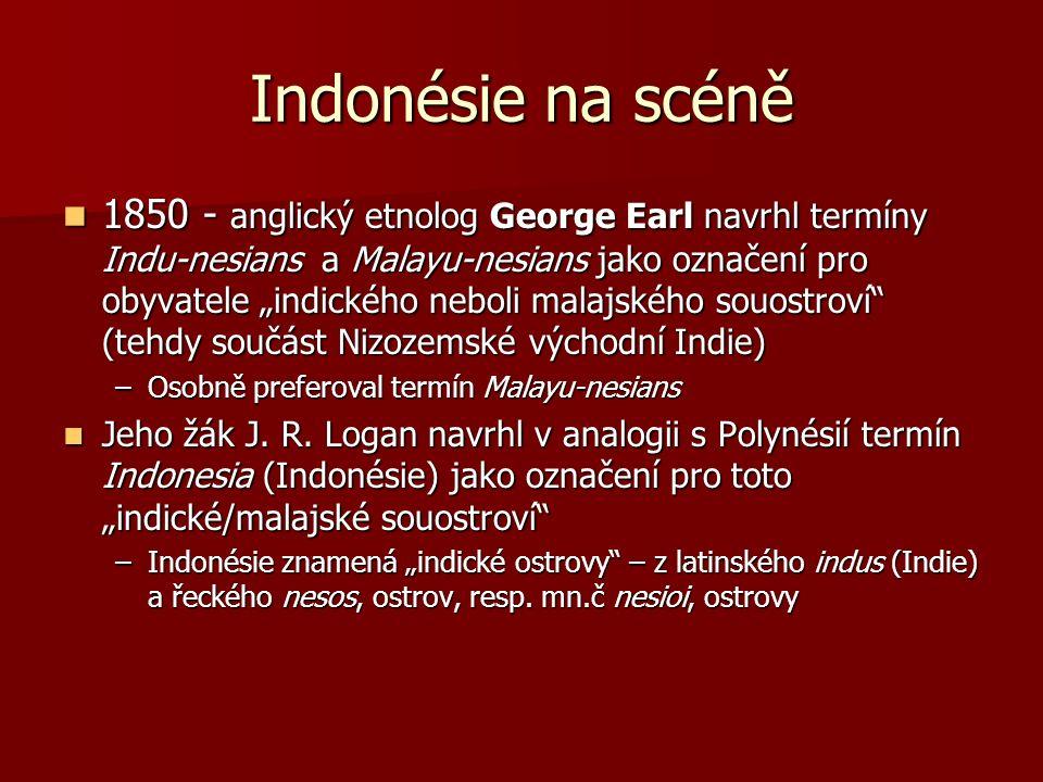 """Indonésie na scéně 1850 - anglický etnolog George Earl navrhl termíny Indu-nesians a Malayu-nesians jako označení pro obyvatele """"indického neboli malajského souostroví (tehdy součást Nizozemské východní Indie) 1850 - anglický etnolog George Earl navrhl termíny Indu-nesians a Malayu-nesians jako označení pro obyvatele """"indického neboli malajského souostroví (tehdy součást Nizozemské východní Indie) –Osobně preferoval termín Malayu-nesians Jeho žák J."""