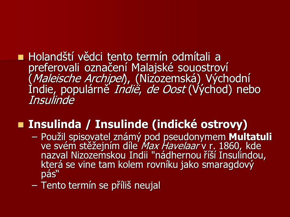 Holandští vědci tento termín odmítali a preferovali označení Malajské souostroví (Maleische Archipel), (Nizozemská) Východní Indie, populárně Indië, de Oost (Východ) nebo Insulinde Holandští vědci tento termín odmítali a preferovali označení Malajské souostroví (Maleische Archipel), (Nizozemská) Východní Indie, populárně Indië, de Oost (Východ) nebo Insulinde Insulinda / Insulinde (indické ostrovy) Insulinda / Insulinde (indické ostrovy) –Použil spisovatel známý pod pseudonymem Multatuli ve svém stěžejním díle Max Havelaar v r.