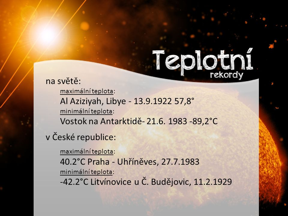 na světě: maximální teplota: Al Aziziyah, Libye - 13.9.1922 57,8° minimální teplota: Vostok na Antarktidě- 21.6.