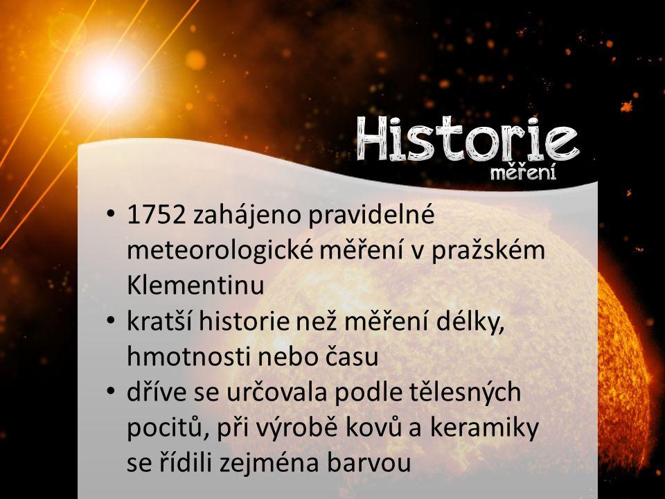 1752 zahájeno pravidelné meteorologické měření v pražském Klementinu kratší historie než měření délky, hmotnosti nebo času dříve se určovala podle tělesných pocitů, při výrobě kovů a keramiky se řídili zejména barvou