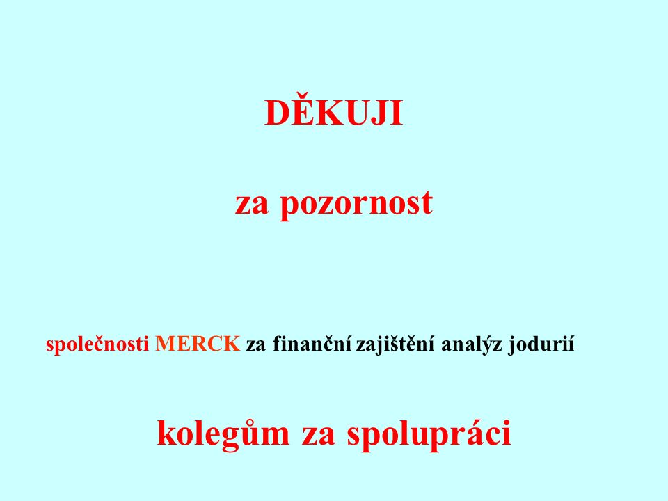 DĚKUJI za pozornost společnosti MERCK za finanční zajištění analýz jodurií kolegům za spolupráci