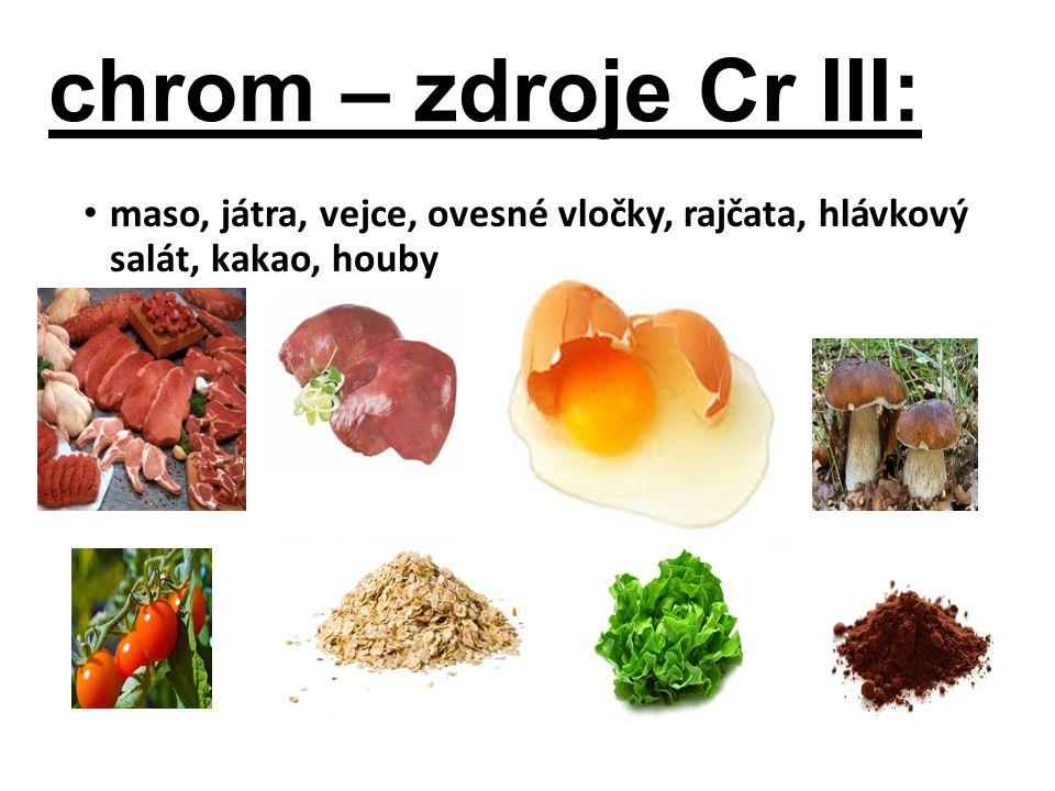 chrom – zdroje Cr III: maso, játra, vejce, ovesné vločky, rajčata, hlávkový salát, kakao, houby