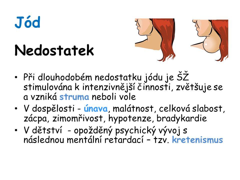 Jód Nedostatek Při dlouhodobém nedostatku jódu je ŠŽ stimulována k intenzivnější činnosti, zvětšuje se a vzniká struma neboli vole V dospělosti - únava, malátnost, celková slabost, zácpa, zimomřivost, hypotenze, bradykardie V dětství - opožděný psychický vývoj s následnou mentální retardací – tzv.