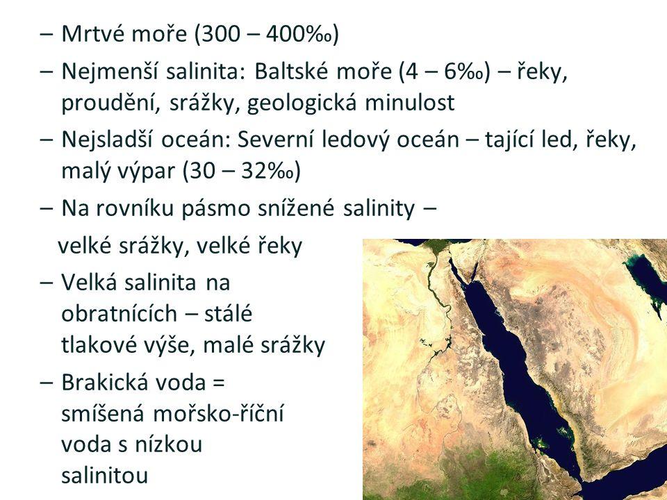 –Mrtvé moře (300 – 400‰) –Nejmenší salinita: Baltské moře (4 – 6‰) – řeky, proudění, srážky, geologická minulost –Nejsladší oceán: Severní ledový oceán – tající led, řeky, malý výpar (30 – 32‰) –Na rovníku pásmo snížené salinity – velké srážky, velké řeky –Velká salinita na obratnících – stálé tlakové výše, malé srážky –Brakická voda = smíšená mořsko-říční voda s nízkou salinitou