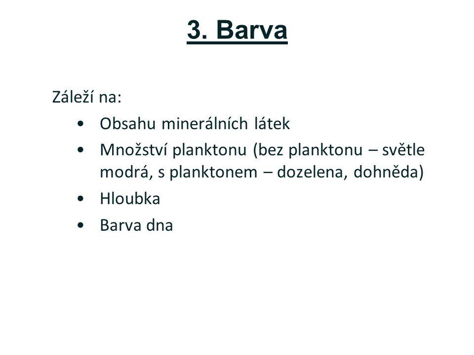 3. Barva Záleží na: Obsahu minerálních látek Množství planktonu (bez planktonu – světle modrá, s planktonem – dozelena, dohněda) Hloubka Barva dna