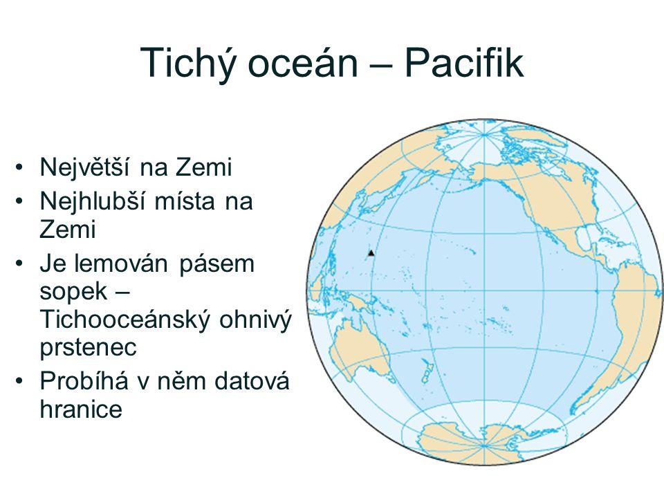 Tichý oceán – Pacifik Největší na Zemi Nejhlubší místa na Zemi Je lemován pásem sopek – Tichooceánský ohnivý prstenec Probíhá v něm datová hranice
