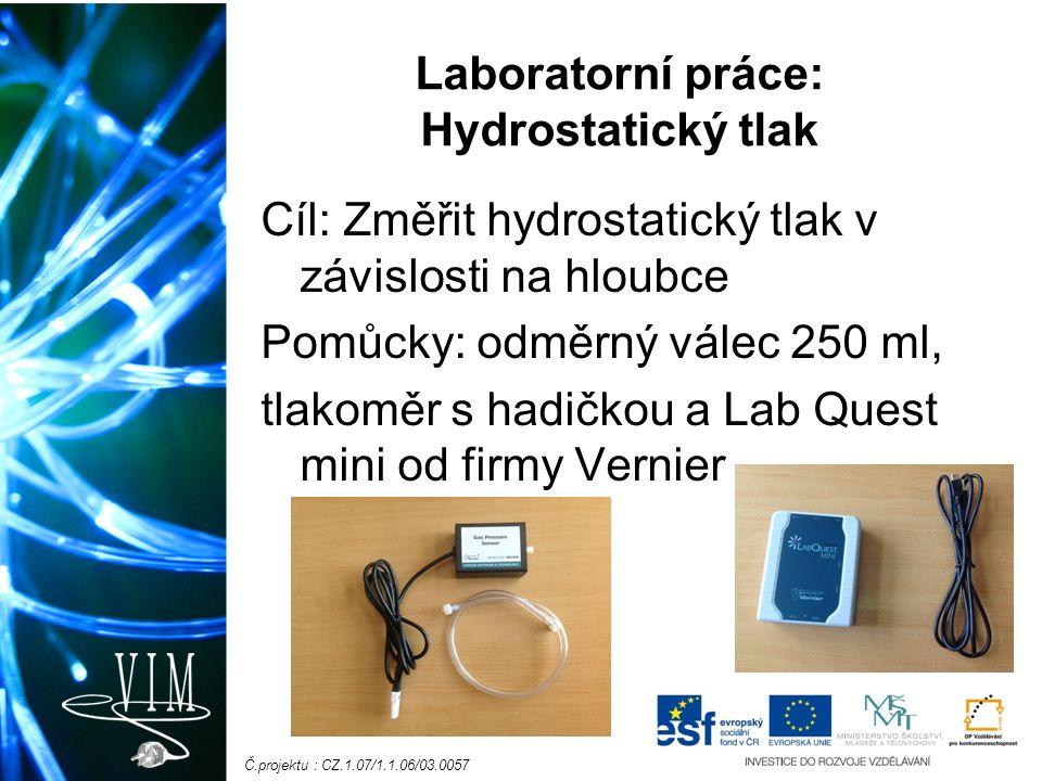 Č.projektu : CZ.1.07/1.1.06/03.0057 Laboratorní práce: Hydrostatický tlak Cíl: Změřit hydrostatický tlak v závislosti na hloubce Pomůcky: odměrný válec 250 ml, tlakoměr s hadičkou a Lab Quest mini od firmy Vernier