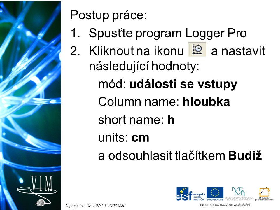 Č.projektu : CZ.1.07/1.1.06/03.0057 Postup práce: 1.Spusťte program Logger Pro 2.Kliknout na ikonu a nastavit následující hodnoty: mód: události se vstupy Column name: hloubka short name: h units: cm a odsouhlasit tlačítkem Budiž