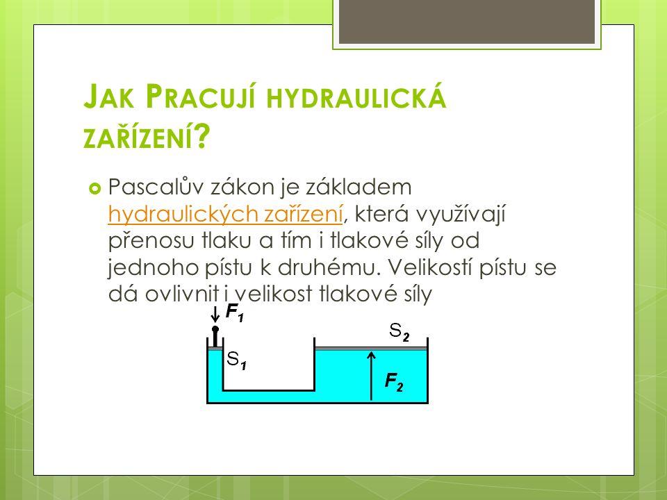 J AK P RACUJÍ HYDRAULICKÁ ZAŘÍZENÍ ?  Pascalův zákon je základem hydraulických zařízení, která využívají přenosu tlaku a tím i tlakové síly od jednoh