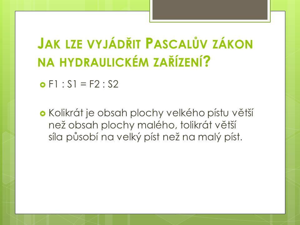 J AK LZE VYJÁDŘIT P ASCALŮV ZÁKON NA HYDRAULICKÉM ZAŘÍZENÍ ?  F1 : S1 = F2 : S2  Kolikrát je obsah plochy velkého pístu větší než obsah plochy maléh