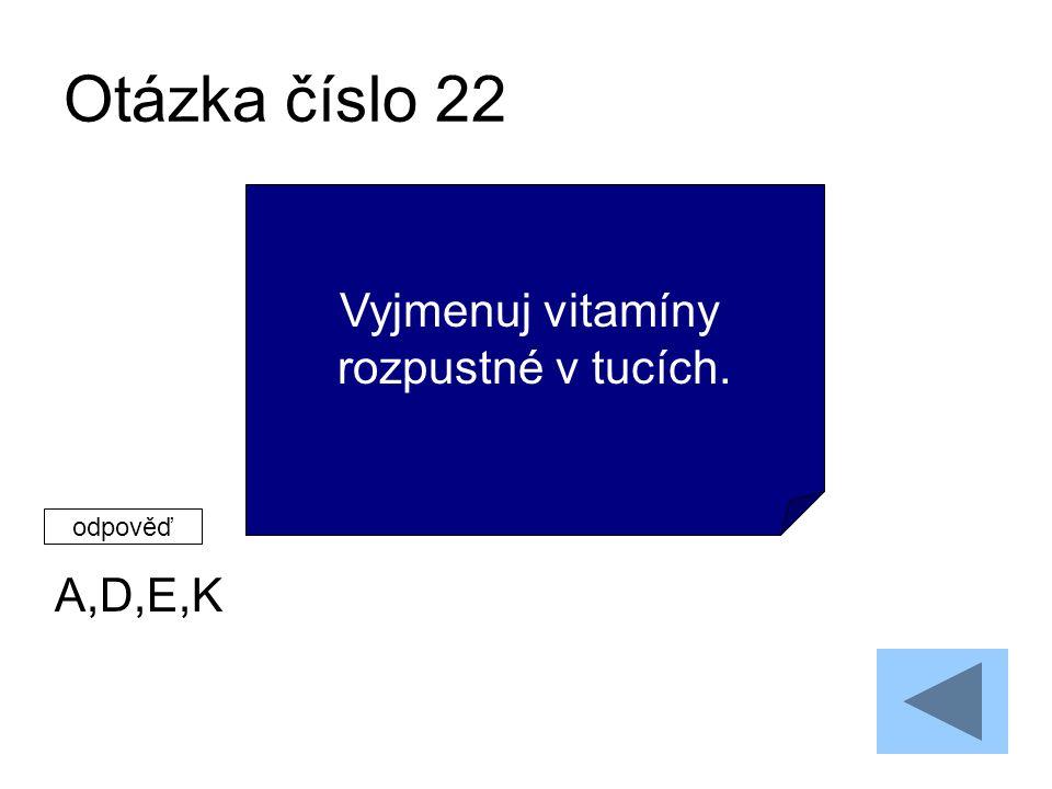 Otázka číslo 22 A,D,E,K Vyjmenuj vitamíny rozpustné v tucích. odpověď