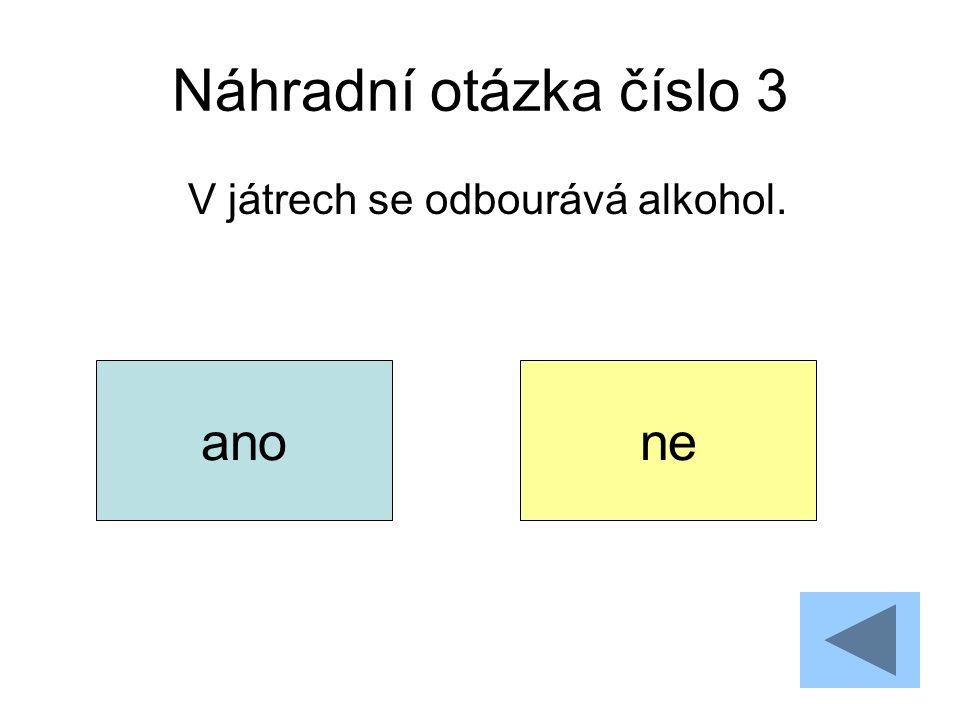 Náhradní otázka číslo 3 V játrech se odbourává alkohol. anone