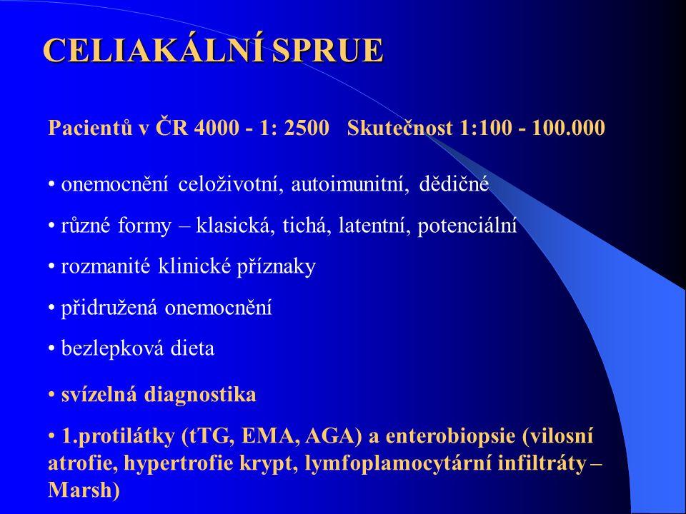 Pacientů v ČR 4000 - 1: 2500 Skutečnost 1:100 - 100.000 CELIAKÁLNÍ SPRUE onemocnění celoživotní, autoimunitní, dědičné různé formy – klasická, tichá, latentní, potenciální rozmanité klinické příznaky přidružená onemocnění bezlepková dieta svízelná diagnostika 1.protilátky (tTG, EMA, AGA) a enterobiopsie (vilosní atrofie, hypertrofie krypt, lymfoplamocytární infiltráty – Marsh)