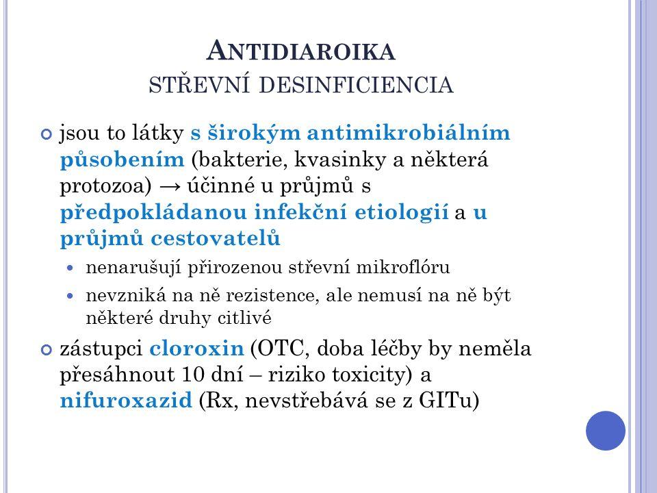 A NTIDIAROIKA STŘEVNÍ DESINFICIENCIA jsou to látky s širokým antimikrobiálním působením (bakterie, kvasinky a některá protozoa) → účinné u průjmů s předpokládanou infekční etiologií a u průjmů cestovatelů nenarušují přirozenou střevní mikroflóru nevzniká na ně rezistence, ale nemusí na ně být některé druhy citlivé zástupci cloroxin (OTC, doba léčby by neměla přesáhnout 10 dní – riziko toxicity) a nifuroxazid (Rx, nevstřebává se z GITu)
