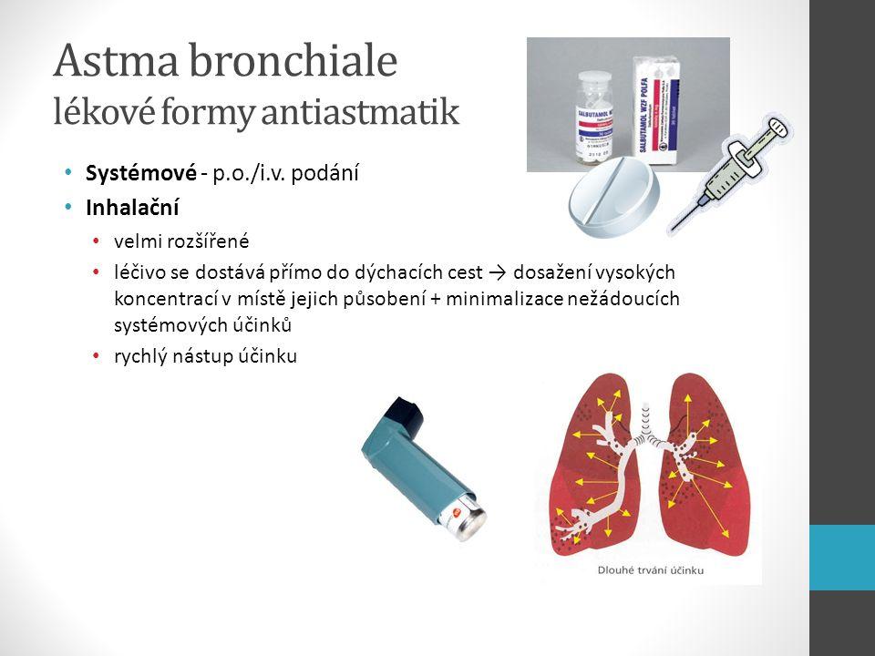 Astma bronchiale lékové formy antiastmatik Systémové - p.o./i.v. podání Inhalační velmi rozšířené léčivo se dostává přímo do dýchacích cest → dosažení