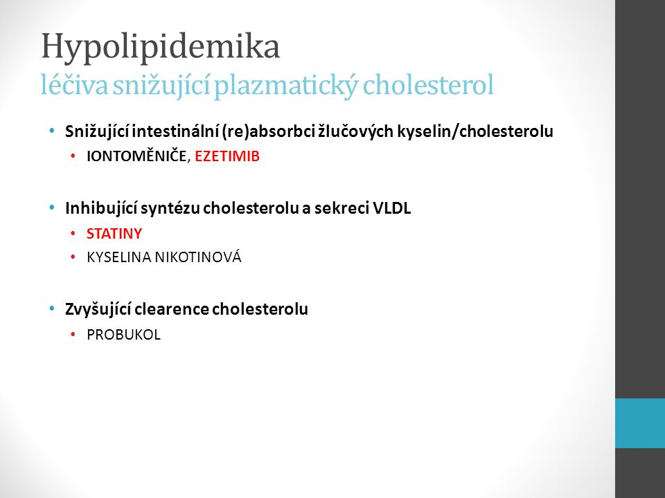 Hypolipidemika iontoměniče (pryskyřice) Kolesevelam (cholestyramin, kolestipol) syntetické pryskyřice, které ve střevním lumen vážou žlučové kyseliny následek snížený návrat žlučových kyselin do jater zvýšená syntéza ŽK z cholesterolu (aktivace 7-α-hydroxylázy) zvýšené vychytávání LDL játry (up-regulace LDL receptoru) mobilizace cholesterolu z tkání a odstranění z krve farmakokinetika nevstřebávají se → dříve léčba u dětí a gravidních žen nežádoucí účinky časté a komplikují léčbu (hlavně spolupráci pacienta) Současné podání snižuje účinek některých léčiv (antikoncepce)