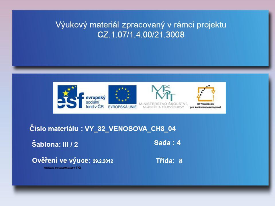 Výukový materiál zpracovaný v rámci projektu CZ.1.07/1.4.00/21.3008 Šablona: III / 2 Sada : 4 Ověření ve výuce: 29.2.2012 (nutno poznamenat v TK) Třída: Číslo materiálu : VY_32_VENOSOVA_CH8_04 8