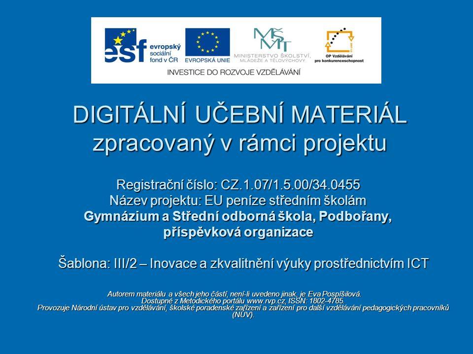 Registrační číslo: CZ.1.07/1.5.00/34.0455 Název projektu: EU peníze středním školám Gymnázium a Střední odborná škola, Podbořany, příspěvková organizace Šablona: III/2 – Inovace a zkvalitnění výuky prostřednictvím ICT Šablona: III/2 – Inovace a zkvalitnění výuky prostřednictvím ICT DIGITÁLNÍ UČEBNÍ MATERIÁL zpracovaný v rámci projektu Autorem materiálu a všech jeho částí, není-li uvedeno jinak, je Eva Pospíšilová.