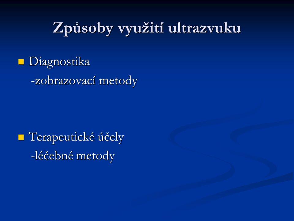 Způsoby využití ultrazvuku Diagnostika Diagnostika -zobrazovací metody -zobrazovací metody Terapeutické účely Terapeutické účely -léčebné metody -léčebné metody