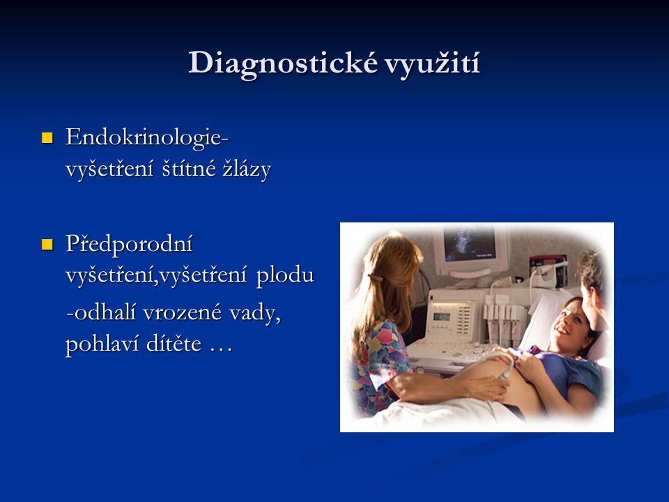 Diagnostické využití Endokrinologie- vyšetření štítné žlázy Endokrinologie- vyšetření štítné žlázy Předporodní vyšetření,vyšetření plodu Předporodní vyšetření,vyšetření plodu -odhalí vrozené vady, pohlaví dítěte … -odhalí vrozené vady, pohlaví dítěte …