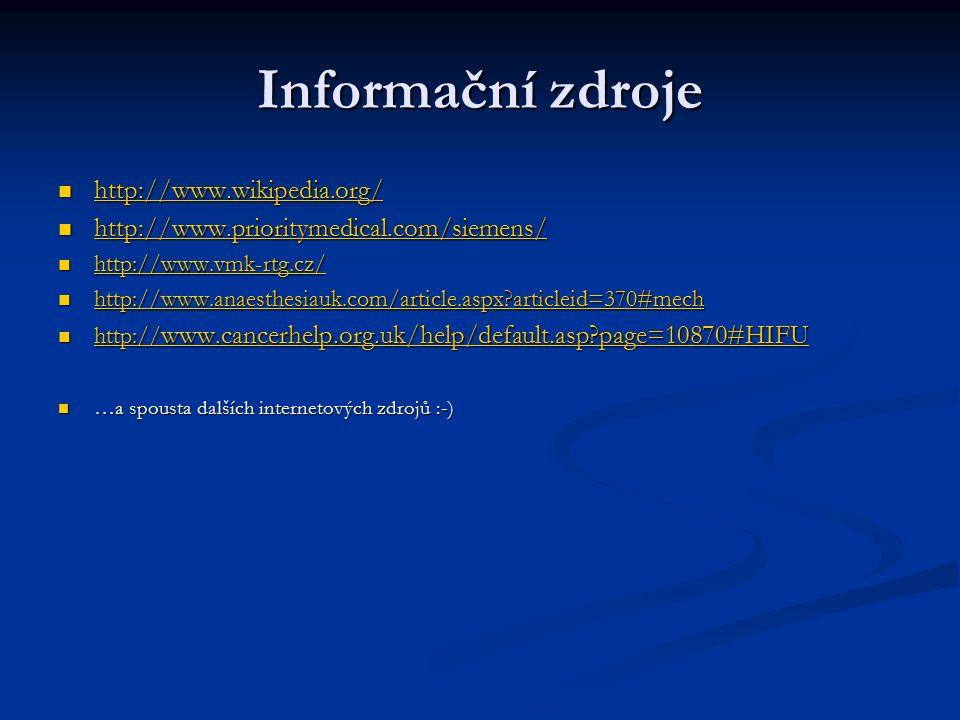 Informační zdroje http://www.wikipedia.org/ http://www.wikipedia.org/ http://www.wikipedia.org/ http://www.prioritymedical.com/siemens/ http://www.prioritymedical.com/siemens/ http://www.prioritymedical.com/siemens/ http://www.vmk-rtg.cz/ http://www.vmk-rtg.cz/ http://www.vmk-rtg.cz/ http://www.anaesthesiauk.com/article.aspx articleid=370#mech http://www.anaesthesiauk.com/article.aspx articleid=370#mech http://www.anaesthesiauk.com/article.aspx articleid=370#mech http:// www.cancerhelp.org.uk/help/default.asp page=10870#HIFU http:// www.cancerhelp.org.uk/help/default.asp page=10870#HIFU http:// www.cancerhelp.org.uk/help/default.asp page=10870#HIFU http:// www.cancerhelp.org.uk/help/default.asp page=10870#HIFU …a spousta dalších internetových zdrojů :-) …a spousta dalších internetových zdrojů :-)