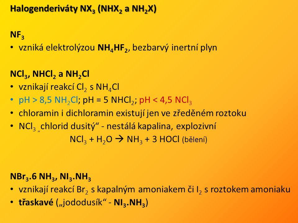 """Halogenderiváty NX 3 (NHX 2 a NH 2 X) NF 3 vzniká elektrolýzou NH 4 HF 2, bezbarvý inertní plyn NCl 3, NHCl 2 a NH 2 Cl vznikají reakcí Cl 2 s NH 4 Cl pH > 8,5 NH 2 Cl; pH = 5 NHCl 2 ; pH < 4,5 NCl 3 chloramin i dichloramin existují jen ve zředěném roztoku NCl 3 """" chlorid dusitý - nestálá kapalina, explozivní NCl 3 + H 2 O  NH 3 + 3 HOCl (bělení) NBr 3.6 NH 3, NI 3.NH 3 vznikají reakcí Br 2 s kapalným amoniakem či I 2 s roztokem amoniaku třaskavé (""""jododusík - NI 3.NH 3 )"""