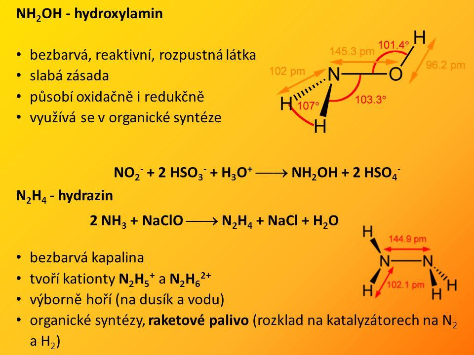 NH 2 OH - hydroxylamin bezbarvá, reaktivní, rozpustná látka slabá zásada působí oxidačně i redukčně využívá se v organické syntéze NO 2 - + 2 HSO 3 - + H 3 O +  NH 2 OH + 2 HSO 4 - N 2 H 4 - hydrazin bezbarvá kapalina tvoří kationty N 2 H 5 + a N 2 H 6 2+ výborně hoří (na dusík a vodu) organické syntézy, raketové palivo (rozklad na katalyzátorech na N 2 a H 2 ) 2 NH 3 + NaClO  N 2 H 4 + NaCl + H 2 O
