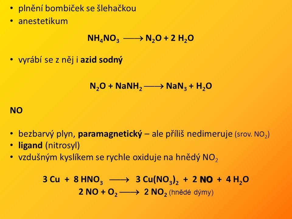 NH 4 NO 3  N 2 O + 2 H 2 O plnění bombiček se šlehačkou anestetikum vyrábí se z něj i azid sodný N 2 O + NaNH 2  NaN 3 + H 2 O NO bezbarvý plyn, paramagnetický – ale příliš nedimeruje (srov.
