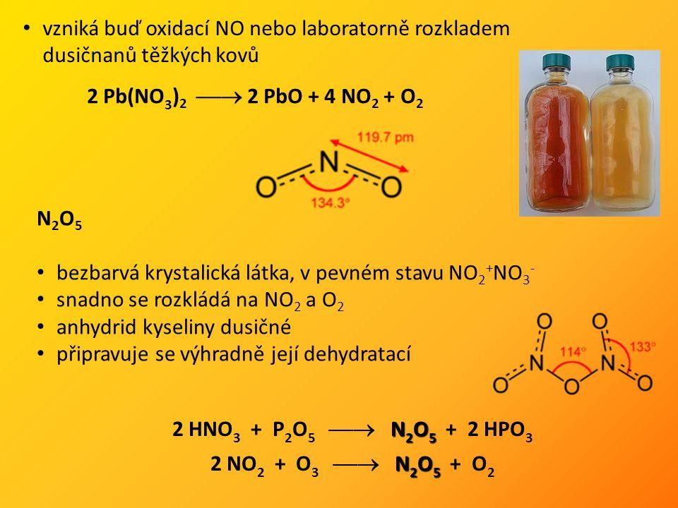 vzniká buď oxidací NO nebo laboratorně rozkladem dusičnanů těžkých kovů 2 Pb(NO 3 ) 2  2 PbO + 4 NO 2 + O 2 N 2 O 5 bezbarvá krystalická látka, v pevném stavu NO 2 + NO 3 - snadno se rozkládá na NO 2 a O 2 anhydrid kyseliny dusičné připravuje se výhradně její dehydratací N 2 O 5 2 HNO 3 + P 2 O 5  N 2 O 5 + 2 HPO 3 N 2 O 5 2 NO 2 + O 3  N 2 O 5 + O 2